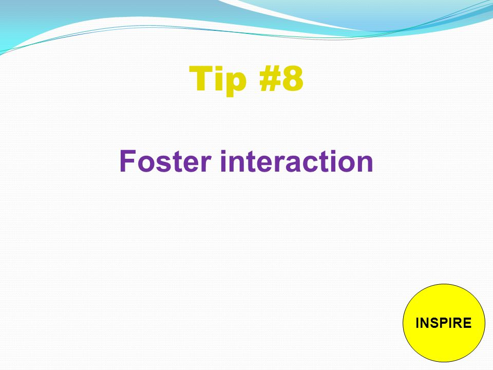 Tip #8 Foster interaction INSPIRE