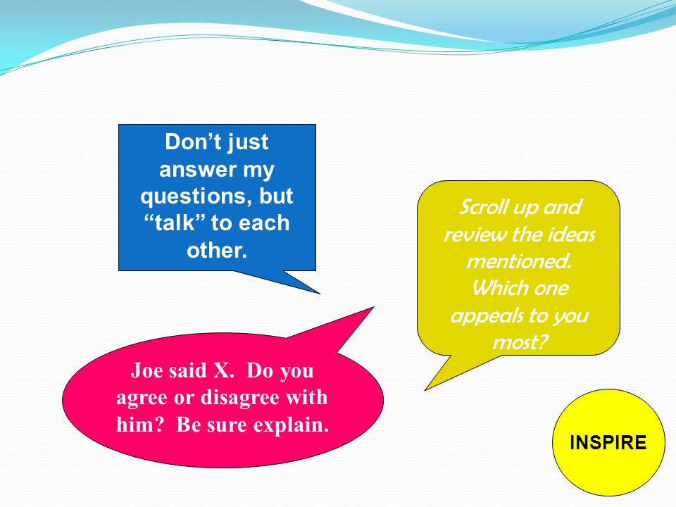 Don't just answer my questions, but talk to each other.