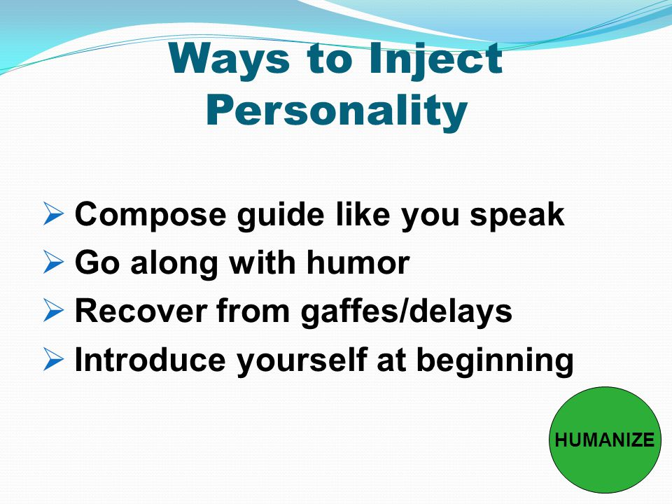 Ways to Inject Personality  Compose guide like you speak  Go along with humor  Recover from gaffes/delays  Introduce yourself at beginning HUMANIZE