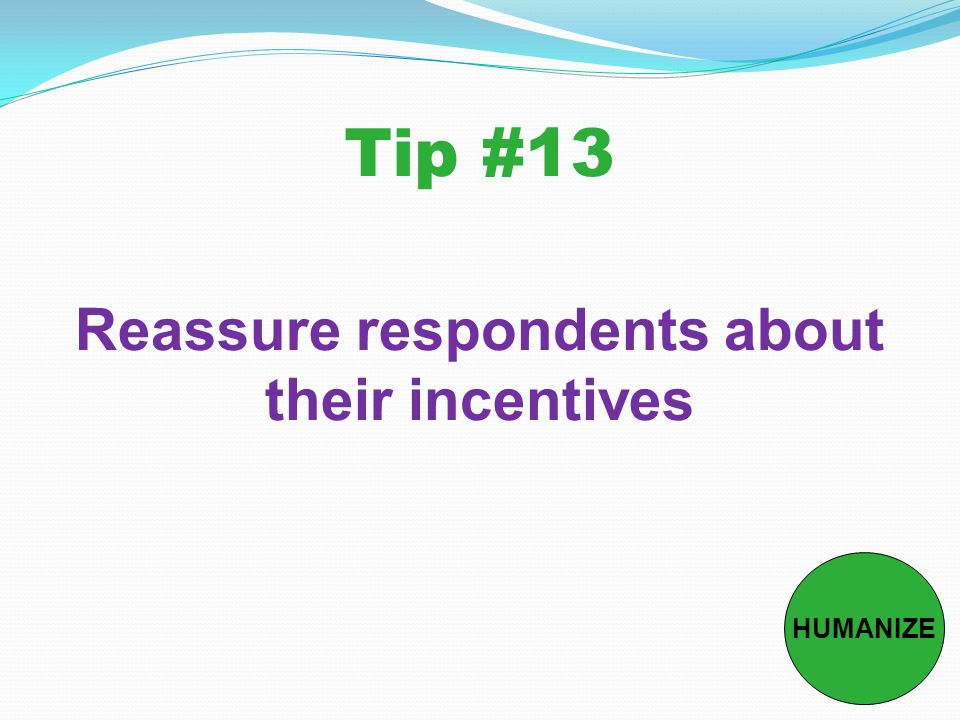 Tip #13 Reassure respondents about their incentives HUMANIZE