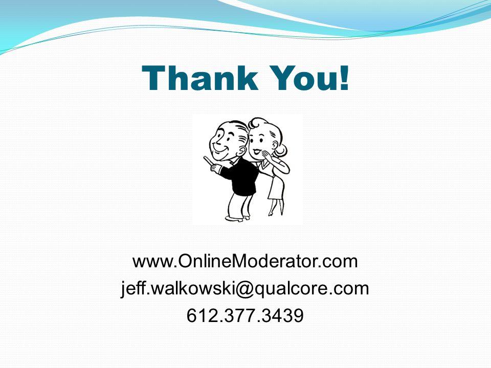 www.OnlineModerator.com jeff.walkowski@qualcore.com 612.377.3439 Thank You!