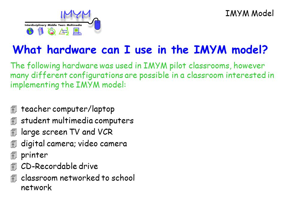 4teacher computer/laptop 4student multimedia computers 4large screen TV and VCR 4digital camera; video camera 4printer 4CD-Recordable drive 4classroom networked to school network The following hardware was used in IMYM pilot classrooms, however many different configurations are possible in a classroom interested in implementing the IMYM model: IMYM Model What hardware can I use in the IMYM model?