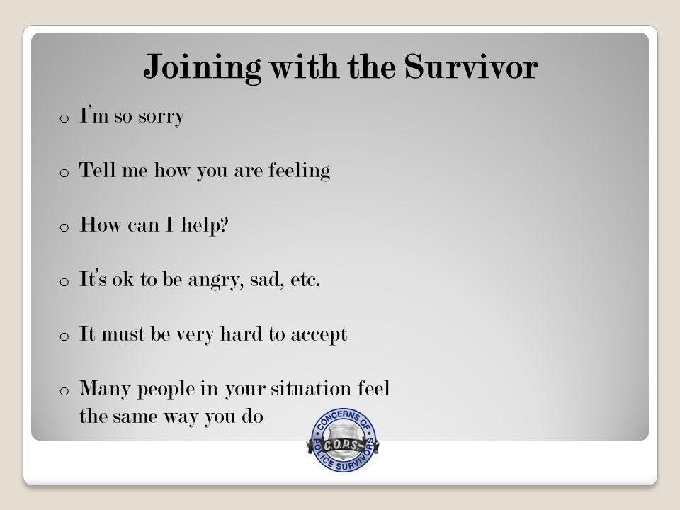 Joining with the Survivor o I'm so sorry o Tell me how you are feeling o How can I help.