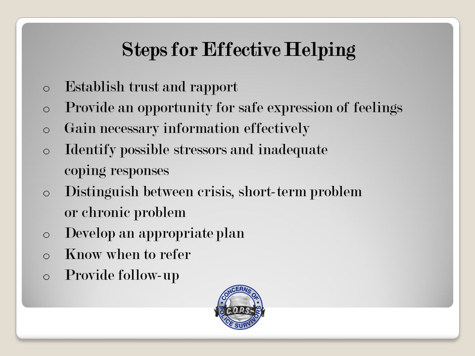 Steps for Effective Helping o Establish trust and rapport o Provide an opportunity for safe expression of feelings o Gain necessary information effectively o Identify possible stressors and inadequate coping responses o Distinguish between crisis, short-term problem or chronic problem o Develop an appropriate plan o Know when to refer o Provide follow-up