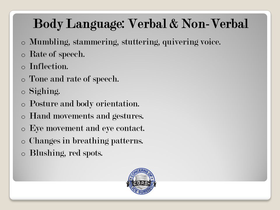 Body Language: Verbal & Non-Verbal o Mumbling, stammering, stuttering, quivering voice.