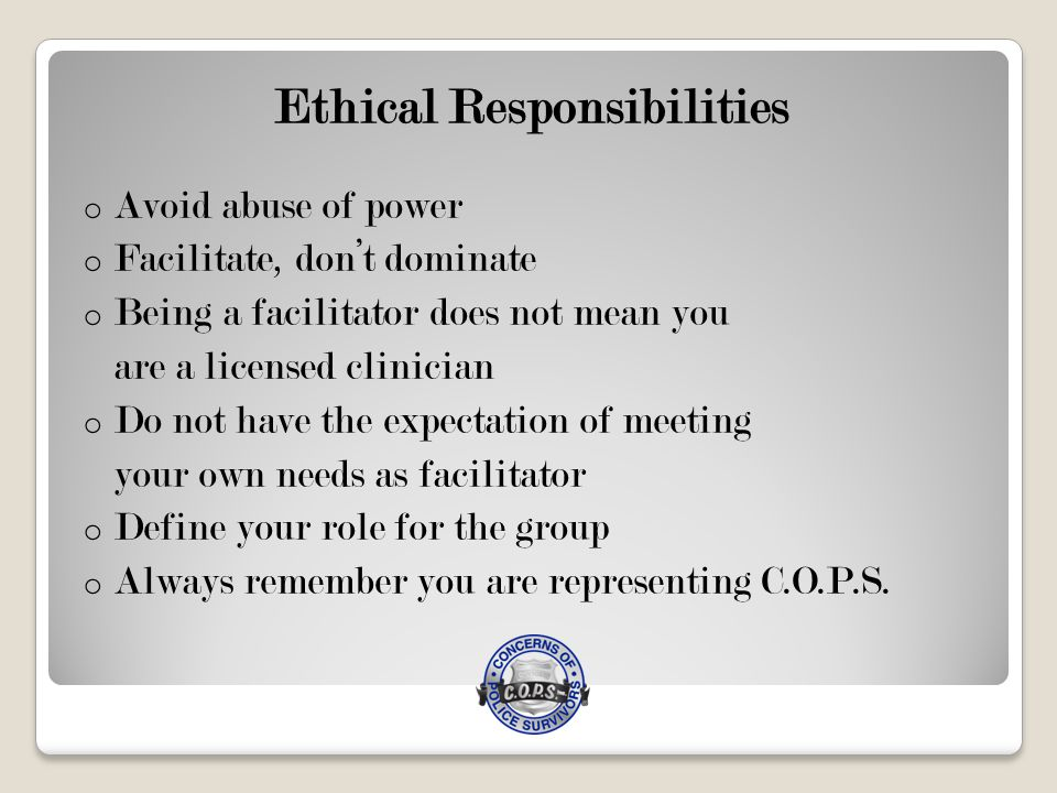 Ethical Responsibilities o Avoid abuse of power o Facilitate, don't dominate o Being a facilitator does not mean you are a licensed clinician o Do not have the expectation of meeting your own needs as facilitator o Define your role for the group o Always remember you are representing C.O.P.S.