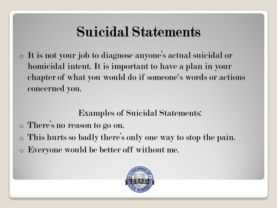 Suicidal Statements o It is not your job to diagnose anyone's actual suicidal or homicidal intent.