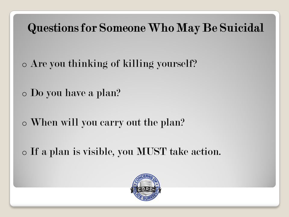 Questions for Someone Who May Be Suicidal o Are you thinking of killing yourself.