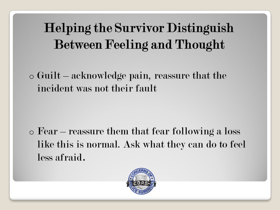 Helping the Survivor Distinguish Between Feeling and Thought o Anger – let the anger be vented in an appropriate way o Sadness – allow the expression of sadness and grief; frame it as a sign of their love for their officer