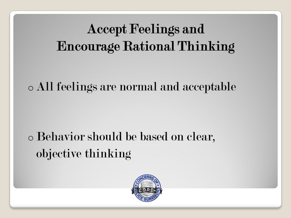 Accept Feelings and Encourage Rational Thinking o All feelings are normal and acceptable o Behavior should be based on clear, objective thinking