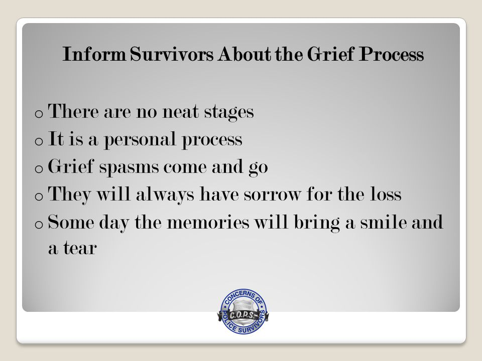 Inform Survivors About the Grief Process o There are no neat stages o It is a personal process o Grief spasms come and go o They will always have sorrow for the loss o Some day the memories will bring a smile and a tear
