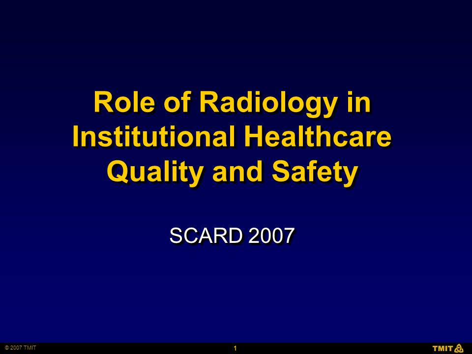 1 © 2007 TMIT Role of Radiology in Institutional Healthcare Quality and Safety SCARD 2007