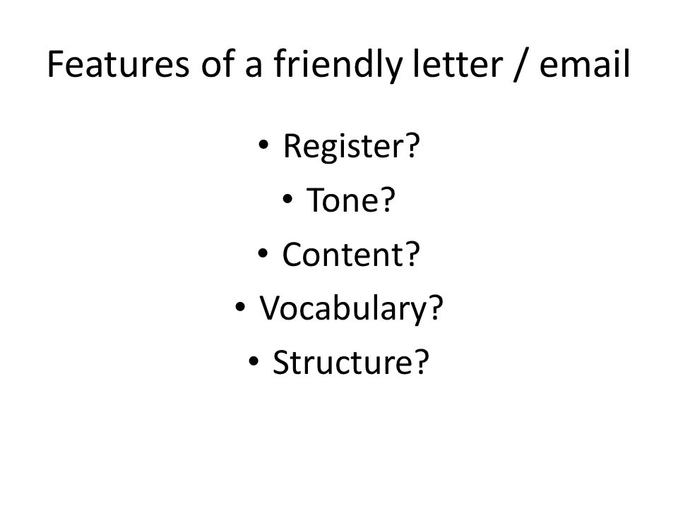 Features of a friendly letter / email Register Tone Content Vocabulary Structure
