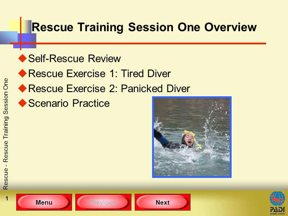 MenuPreviousNext Rescue - Rescue Training Session One 1 Rescue Training Session One Overview uSelf-Rescue Review uRescue Exercise 1: Tired Diver uRescue Exercise 2: Panicked Diver uScenario Practice