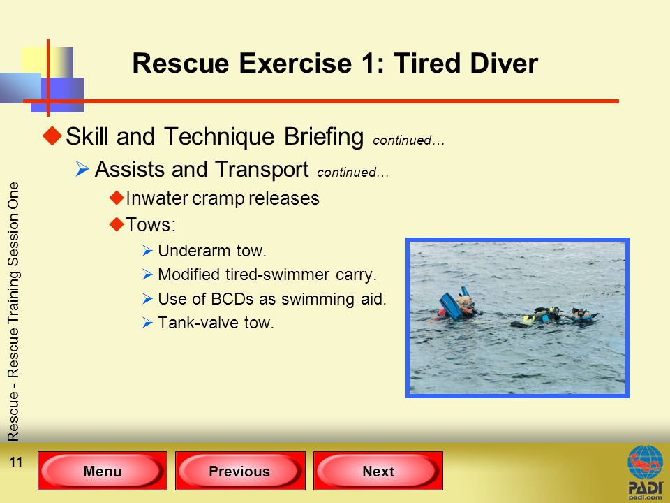 MenuPreviousNext Rescue - Rescue Training Session One 11 Rescue Exercise 1: Tired Diver uSkill and Technique Briefing continued…  Assists and Transport continued… uInwater cramp releases uTows:  Underarm tow.