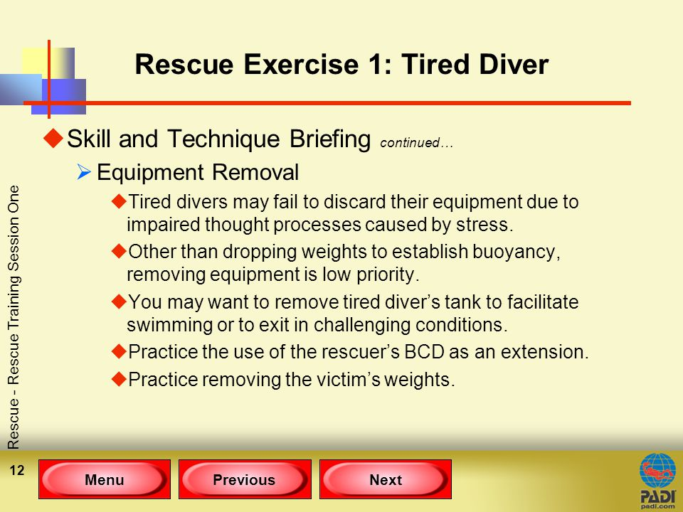 MenuPreviousNext Rescue - Rescue Training Session One 12 Rescue Exercise 1: Tired Diver uSkill and Technique Briefing continued…  Equipment Removal uTired divers may fail to discard their equipment due to impaired thought processes caused by stress.