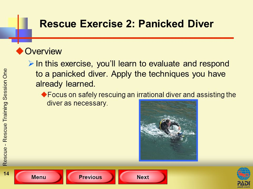 MenuPreviousNext Rescue - Rescue Training Session One 14 Rescue Exercise 2: Panicked Diver uOverview  In this exercise, you'll learn to evaluate and respond to a panicked diver.
