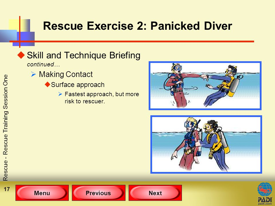 MenuPreviousNext Rescue - Rescue Training Session One 17 Rescue Exercise 2: Panicked Diver uSkill and Technique Briefing continued…  Making Contact uSurface approach  Fastest approach, but more risk to rescuer.
