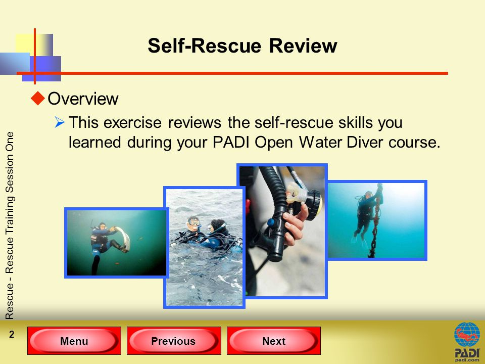 MenuPreviousNext Rescue - Rescue Training Session One 2 Self-Rescue Review uOverview  This exercise reviews the self-rescue skills you learned during your PADI Open Water Diver course.