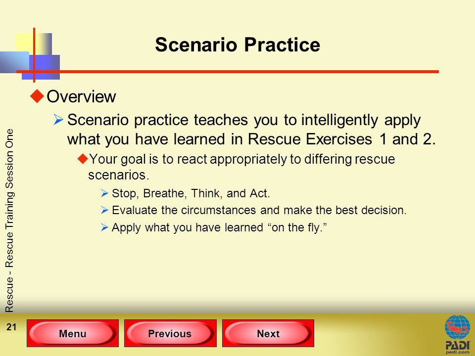 MenuPreviousNext Rescue - Rescue Training Session One 21 Scenario Practice uOverview  Scenario practice teaches you to intelligently apply what you have learned in Rescue Exercises 1 and 2.