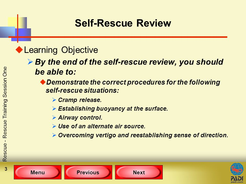 MenuPreviousNext Rescue - Rescue Training Session One 3 Self-Rescue Review uLearning Objective  By the end of the self-rescue review, you should be able to: uDemonstrate the correct procedures for the following self-rescue situations:  Cramp release.