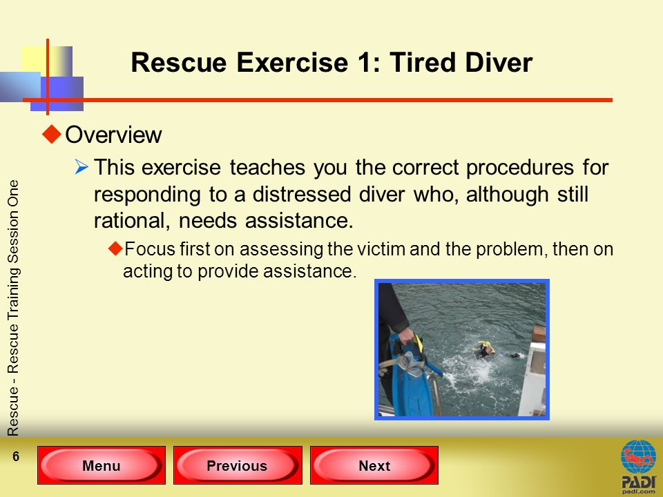 MenuPreviousNext Rescue - Rescue Training Session One 6 Rescue Exercise 1: Tired Diver uOverview  This exercise teaches you the correct procedures for responding to a distressed diver who, although still rational, needs assistance.