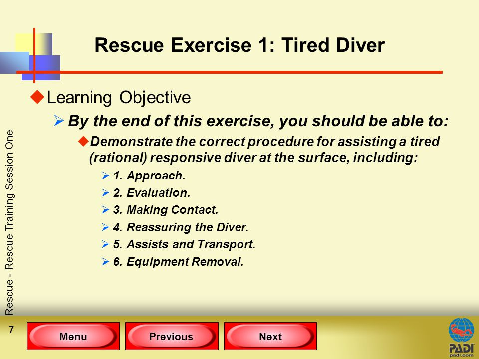 MenuPreviousNext Rescue - Rescue Training Session One 7 Rescue Exercise 1: Tired Diver uLearning Objective  By the end of this exercise, you should be able to: uDemonstrate the correct procedure for assisting a tired (rational) responsive diver at the surface, including:  1.