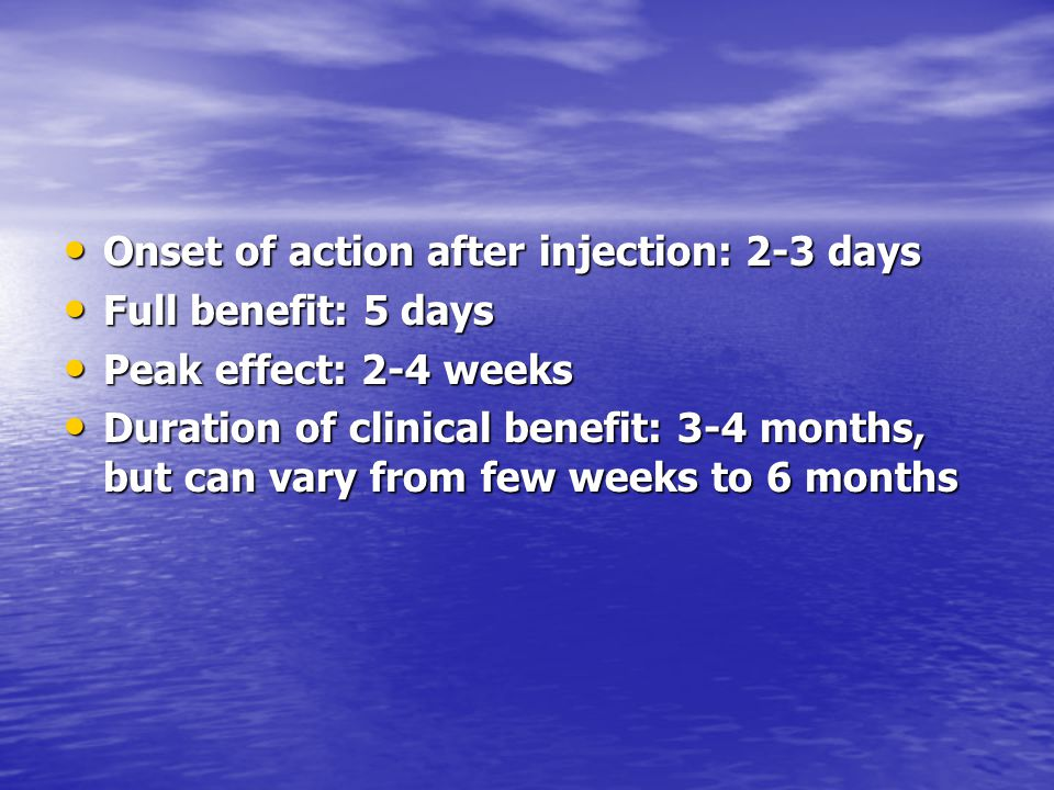 Onset of action after injection: 2-3 days Onset of action after injection: 2-3 days Full benefit: 5 days Full benefit: 5 days Peak effect: 2-4 weeks P
