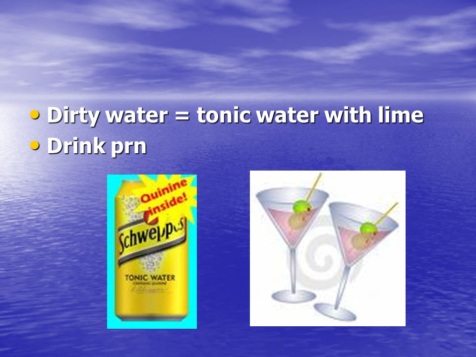 Dirty water = tonic water with lime Dirty water = tonic water with lime Drink prn Drink prn