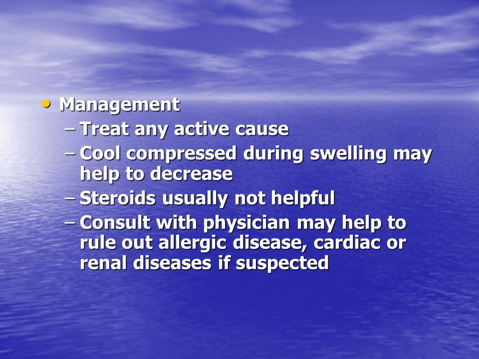 Management Management –Treat any active cause –Cool compressed during swelling may help to decrease –Steroids usually not helpful –Consult with physic