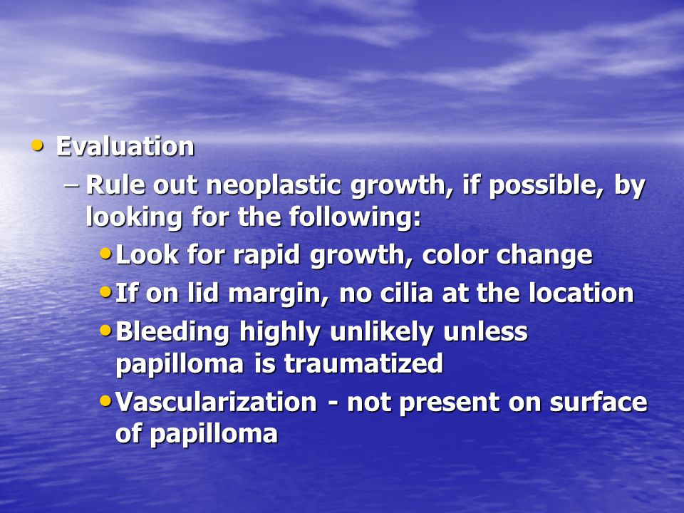 Evaluation Evaluation –Rule out neoplastic growth, if possible, by looking for the following: Look for rapid growth, color change Look for rapid growt