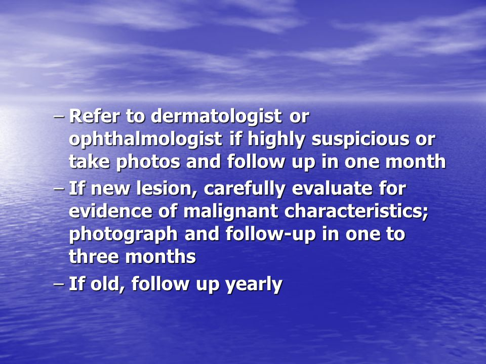 –Refer to dermatologist or ophthalmologist if highly suspicious or take photos and follow up in one month –If new lesion, carefully evaluate for evide