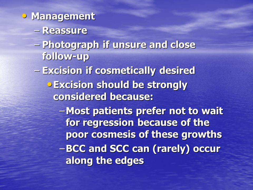 Management Management –Reassure –Photograph if unsure and close follow-up –Excision if cosmetically desired Excision should be strongly considered bec