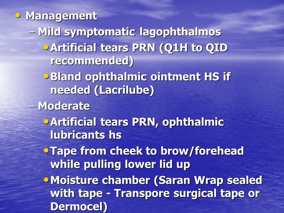 Management Management –Mild symptomatic lagophthalmos Artificial tears PRN (Q1H to QID recommended) Artificial tears PRN (Q1H to QID recommended) Blan