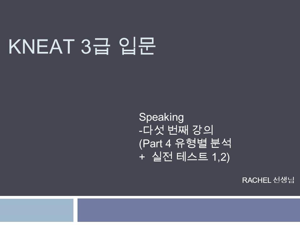 KNEAT 3 급 입문 Speaking -다섯 번째 강의 (Part 4 유형별 분석 + 실전 테스트 1,2) RACHEL 선생님