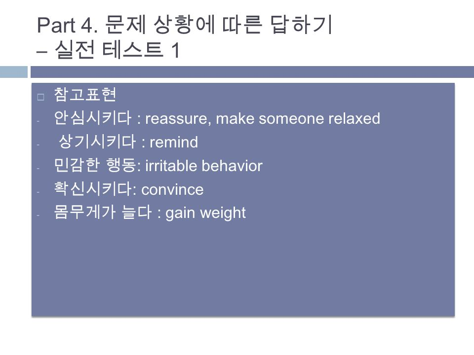  참고표현 - 안심시키다 : reassure, make someone relaxed - 상기시키다 : remind - 민감한 행동 : irritable behavior - 확신시키다 : convince - 몸무게가 늘다 : gain weight  참고표현 - 안심시키다 : reassure, make someone relaxed - 상기시키다 : remind - 민감한 행동 : irritable behavior - 확신시키다 : convince - 몸무게가 늘다 : gain weight Part 4.