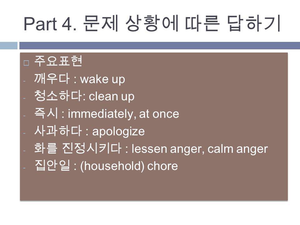  주요표현 - 깨우다 : wake up - 청소하다 : clean up - 즉시 : immediately, at once - 사과하다 : apologize - 화를 진정시키다 : lessen anger, calm anger - 집안일 : (household) chore  주요표현 - 깨우다 : wake up - 청소하다 : clean up - 즉시 : immediately, at once - 사과하다 : apologize - 화를 진정시키다 : lessen anger, calm anger - 집안일 : (household) chore Part 4.