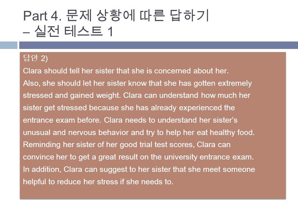 답안 2) Clara should tell her sister that she is concerned about her. Also, she should let her sister know that she has gotten extremely stressed and ga