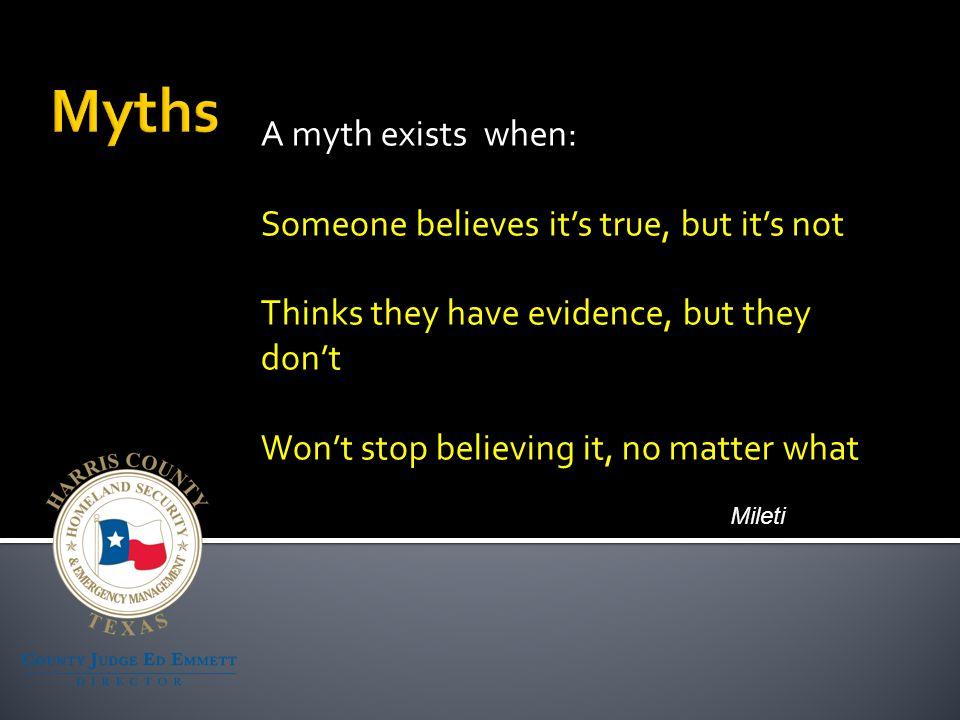 A myth exists when: Someone believes it's true, but it's not Thinks they have evidence, but they don't Won't stop believing it, no matter what Mileti
