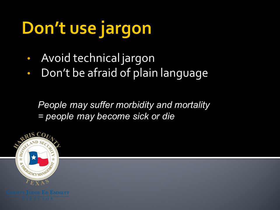 Avoid technical jargon Don't be afraid of plain language People may suffer morbidity and mortality = people may become sick or die
