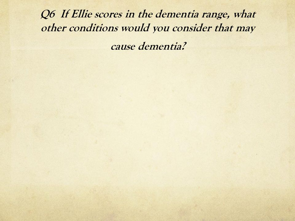 Q6 If Ellie scores in the dementia range, what other conditions would you consider that may cause dementia