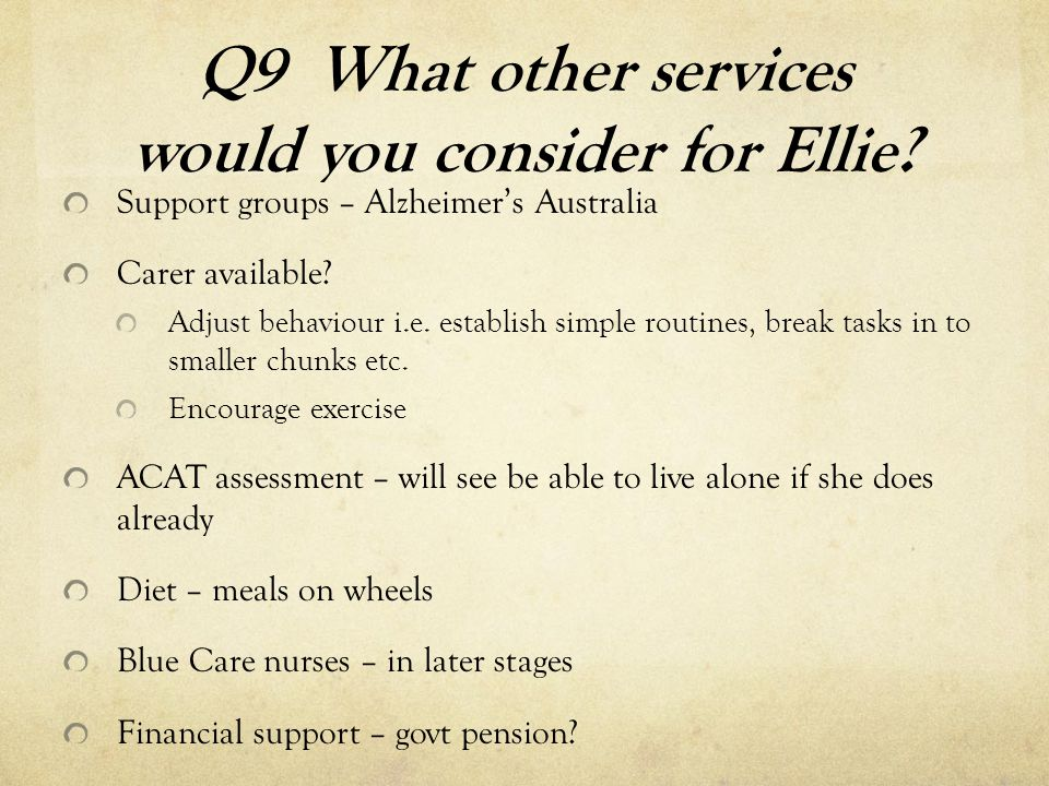 Q9 What other services would you consider for Ellie? Support groups – Alzheimer's Australia Carer available? Adjust behaviour i.e. establish simple ro