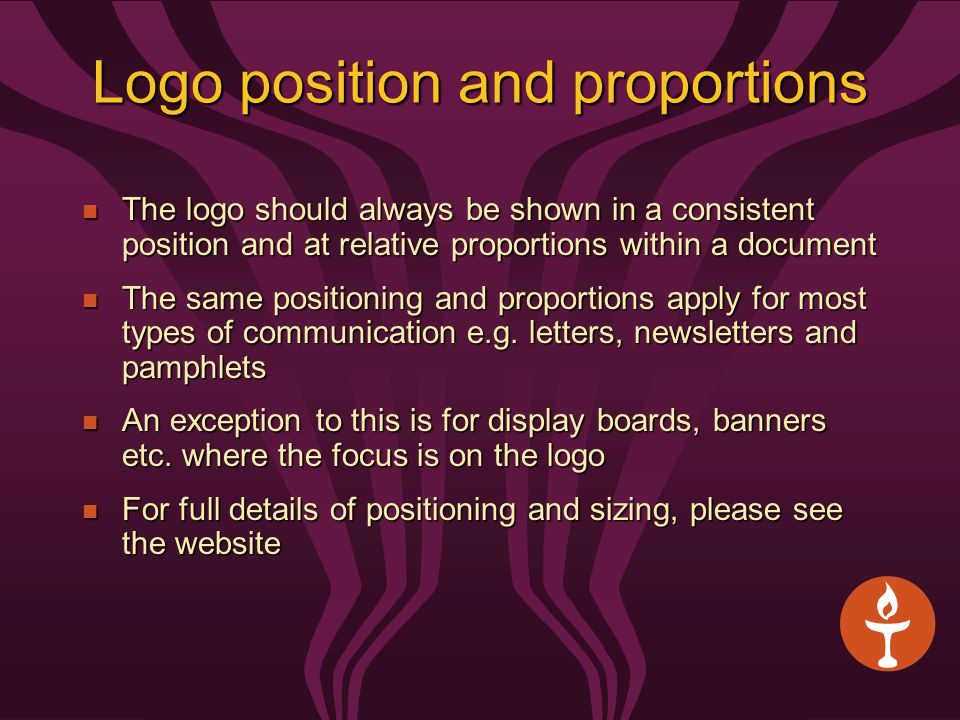Logo position and proportions The logo should always be shown in a consistent position and at relative proportions within a document The logo should always be shown in a consistent position and at relative proportions within a document The same positioning and proportions apply for most types of communication e.g.