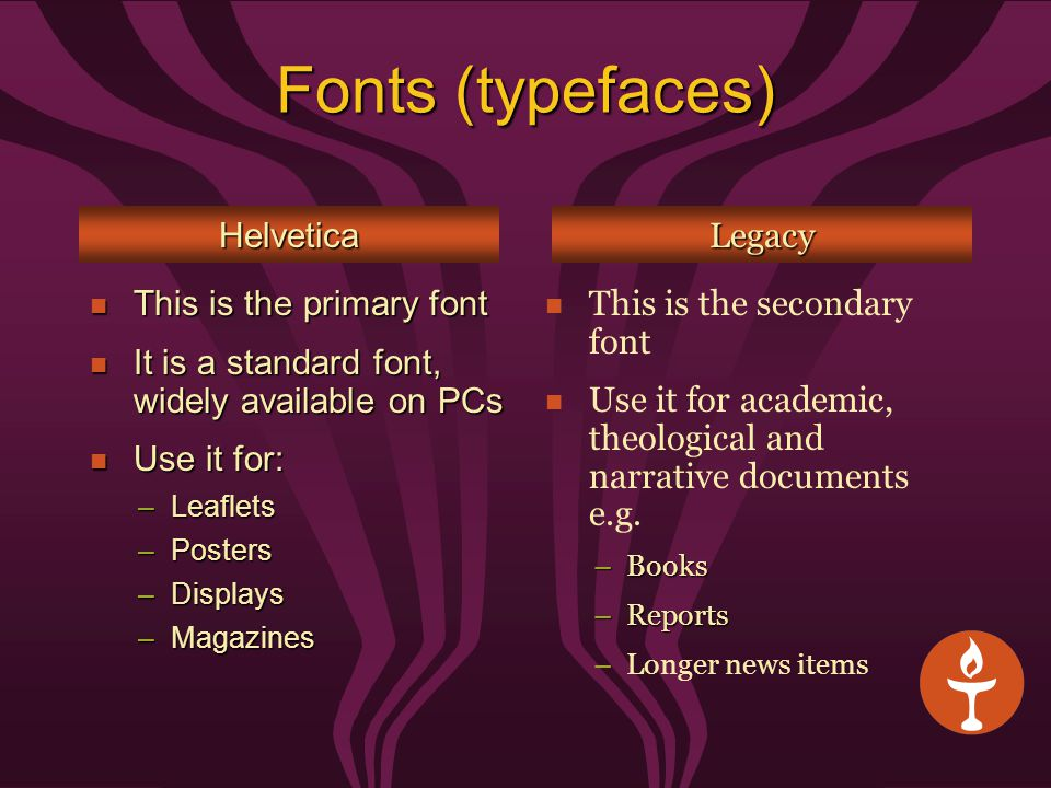 Fonts (typefaces) This is the primary font This is the primary font It is a standard font, widely available on PCs It is a standard font, widely available on PCs Use it for: Use it for: –Leaflets –Posters –Displays –Magazines HelveticaLegacy This is the secondary font Use it for academic, theological and narrative documents e.g.