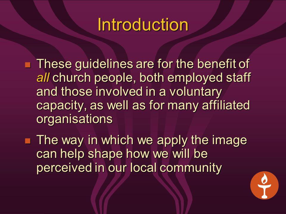 Introduction These guidelines are for the benefit of all church people, both employed staff and those involved in a voluntary capacity, as well as for many affiliated organisations These guidelines are for the benefit of all church people, both employed staff and those involved in a voluntary capacity, as well as for many affiliated organisations The way in which we apply the image can help shape how we will be perceived in our local community The way in which we apply the image can help shape how we will be perceived in our local community