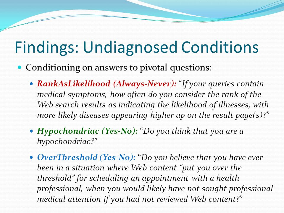 Findings: Undiagnosed Conditions Conditioning on answers to pivotal questions: RankAsLikelihood (Always-Never): If your queries contain medical symptoms, how often do you consider the rank of the Web search results as indicating the likelihood of illnesses, with more likely diseases appearing higher up on the result page(s) Hypochondriac (Yes-No): Do you think that you are a hypochondriac OverThreshold (Yes-No): Do you believe that you have ever been in a situation where Web content put you over the threshold for scheduling an appointment with a health professional, when you would likely have not sought professional medical attention if you had not reviewed Web content