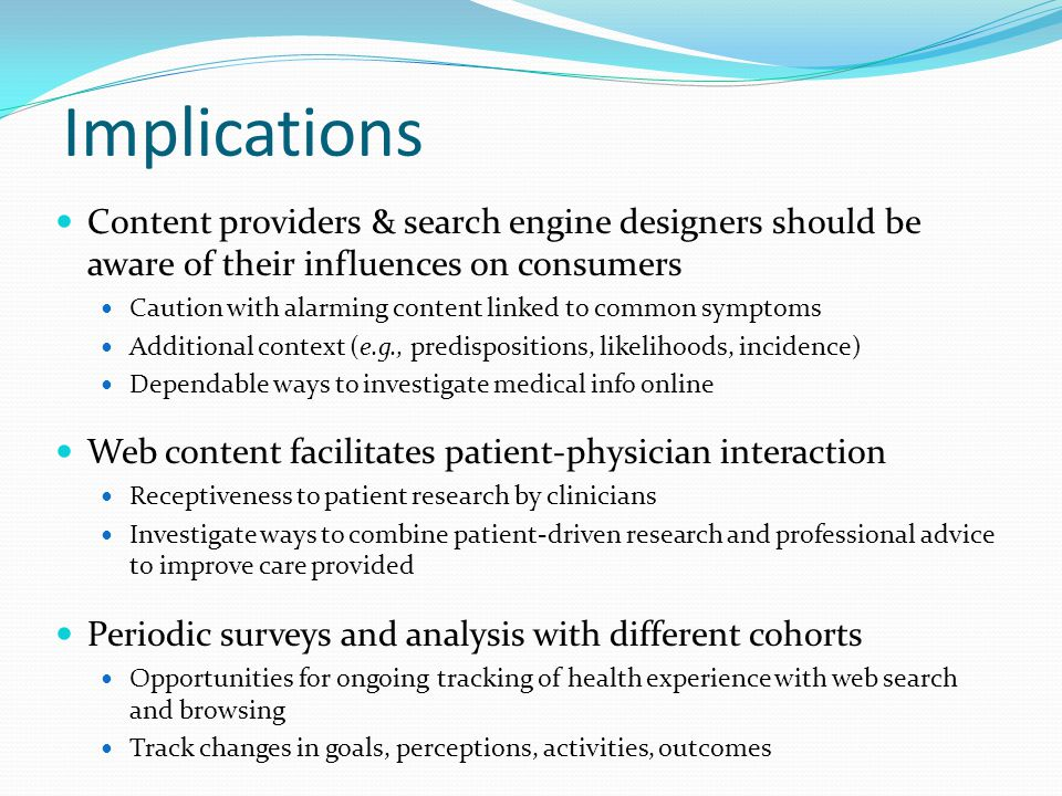 Implications Content providers & search engine designers should be aware of their influences on consumers Caution with alarming content linked to common symptoms Additional context (e.g., predispositions, likelihoods, incidence) Dependable ways to investigate medical info online Web content facilitates patient-physician interaction Receptiveness to patient research by clinicians Investigate ways to combine patient-driven research and professional advice to improve care provided Periodic surveys and analysis with different cohorts Opportunities for ongoing tracking of health experience with web search and browsing Track changes in goals, perceptions, activities, outcomes