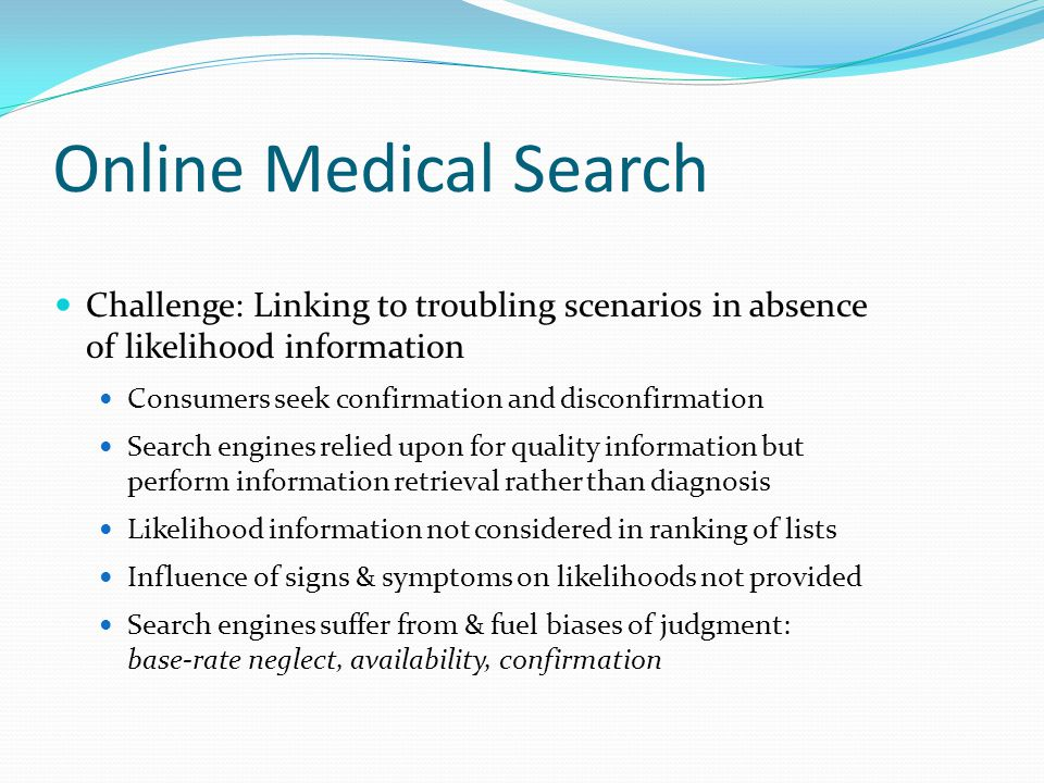 Cyberchondria Unfounded escalation of concerns about common symptomology based on review of search results and literature online  Query search engine for [headache]  Review results  Browse Web pages  Query for [brain tumor] – Medical anxiety  Query for [caffeine withdrawal] Previous log analyses - cyberchondria common; lacked qualitative data headache brain tumor caffeine withdrawal