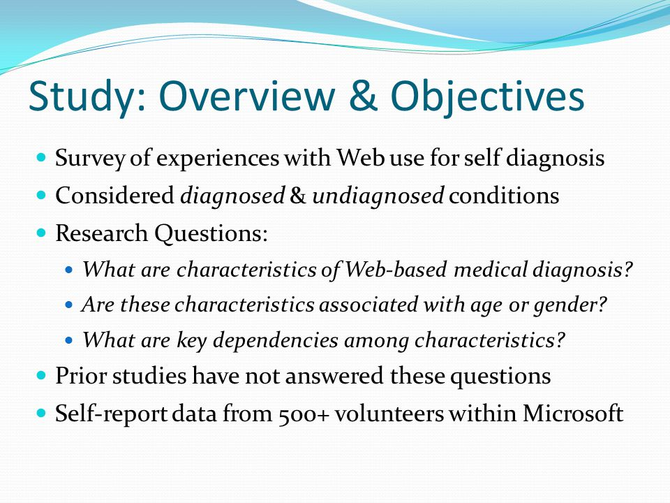 Study: Overview & Objectives Survey of experiences with Web use for self diagnosis Considered diagnosed & undiagnosed conditions Research Questions: What are characteristics of Web-based medical diagnosis.
