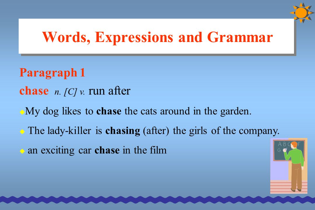 Words, Expressions and Grammar Paragraph 1 chase n. [C] v. run after  My dog likes to chase the cats around in the garden.  The lady-killer is chasi